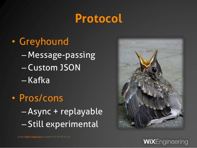 Protocol • Greyhound –Message-passing –Custom JSON –Kafka • Pros/cons –Async + replayable –Still experimental Image: Robin...