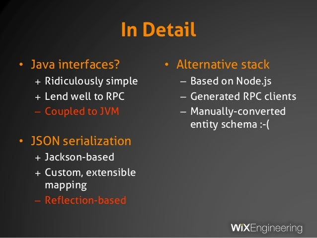 In Detail • Java interfaces? + Ridiculously simple + Lend well to RPC – Coupled to JVM • JSON serialization + Jackson-base...
