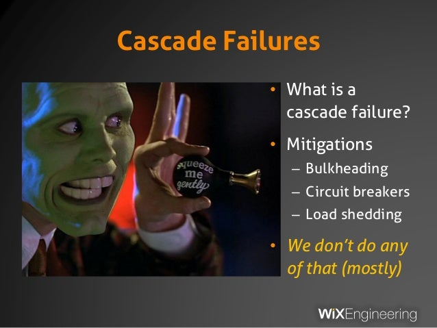 Cascade Failures • What is a cascade failure? • Mitigations – Bulkheading – Circuit breakers – Load shedding • We don't do...
