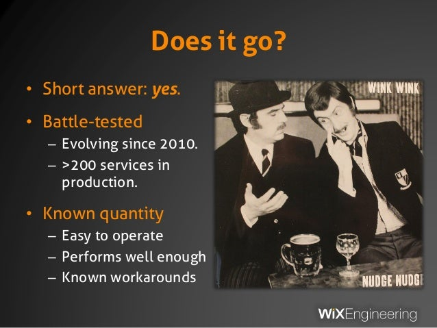 Does it go? • Short answer: yes. • Battle-tested – Evolving since 2010. – >200 services in production. • Known quantity – ...
