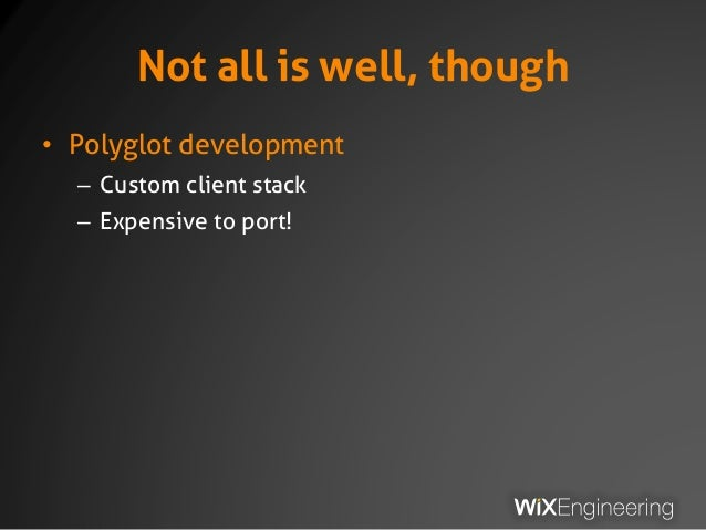 Not all is well, though • Polyglot development – Custom client stack – Expensive to port!