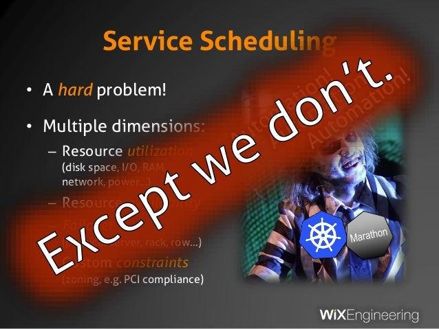 Service Scheduling • A hard problem! • Multiple dimensions: – Resource utilization (disk space, I/O, RAM, network, power…)...