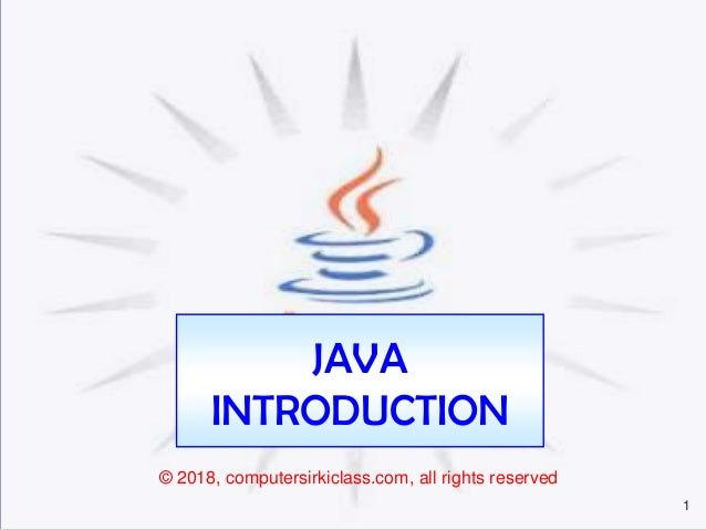 1 JAVA INTRODUCTION © 2018, computersirkiclass.com, all rights reserved