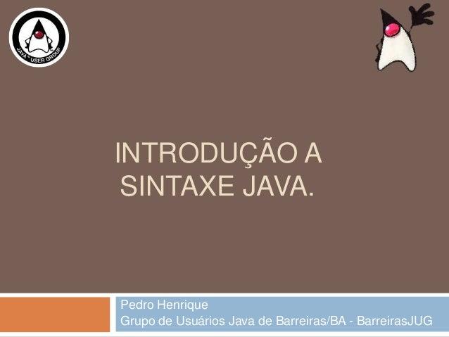 INTRODUÇÃO ASINTAXE JAVA.Pedro HenriqueGrupo de Usuários Java de Barreiras/BA - BarreirasJUG