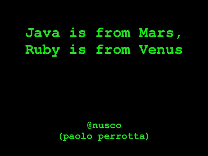 Java is from Mars,Ruby is from Venus        @nusco   (paolo perrotta)