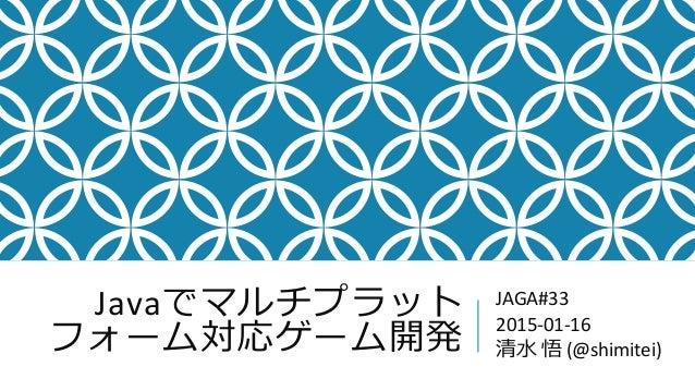 Javaでマルチプラット フォーム対応ゲーム開発 JAGA#33 2015-01-16 清水 悟 (@shimitei)