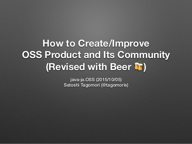 How to Create/Improve OSS Product and Its Community (Revised with Beer 🍻) java-ja.OSS (2015/10/05) Satoshi Tagomori (@tago...