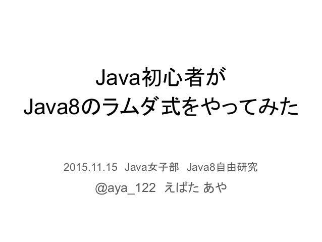 Java初心者が Java8のラムダ式をやってみた 2015.11.15 Java女子部 Java8自由研究 @aya_122 えばた あや