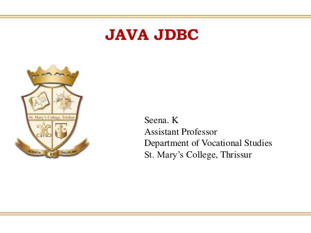 JAVA JDBC Seena. K Assistant Professor Department of Vocational Studies St. Mary's College, Thrissur