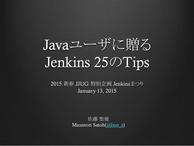 Javaユーザに贈る Jenkins 25のTips 2015 新春 JJUG 特別企画 Jenkinsまつり January 13, 2015 佐藤 聖規 Masanori Satoh(@lino_s)