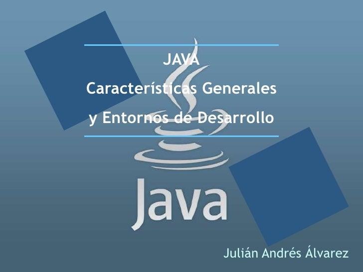 JAVA Características Generales y Entornos de Desarrollo                      Julián Andrés Álvarez
