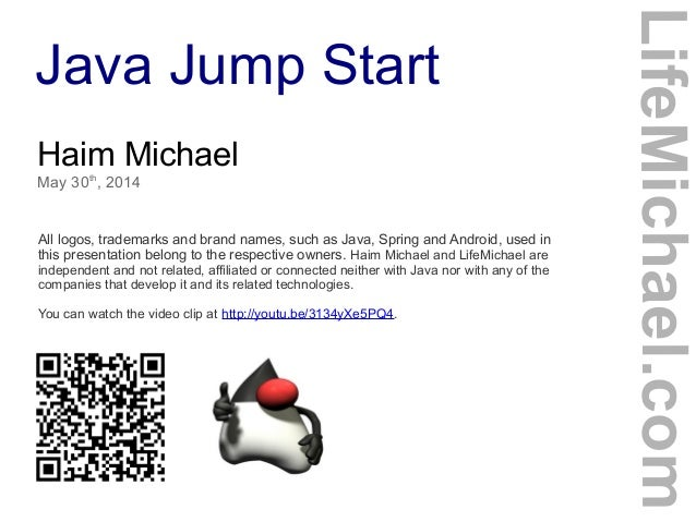 Java Jump Start Haim Michael May 30th , 2014 All logos, trademarks and brand names, such as Java, Spring and Android, used...