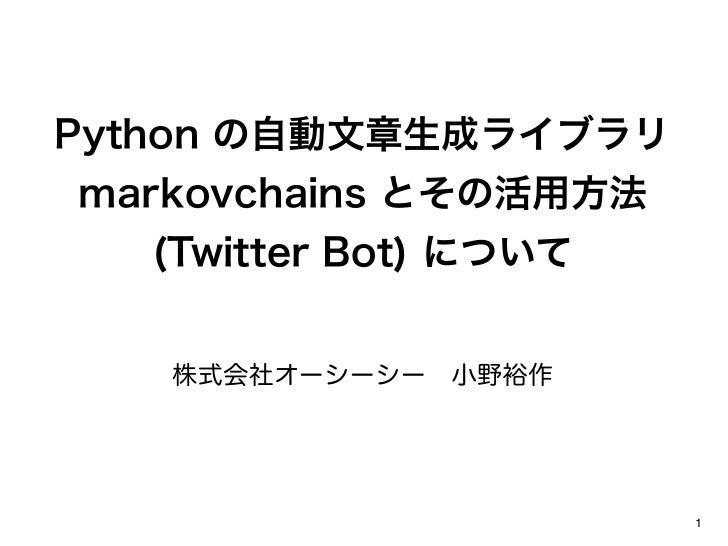 Python の自動文章生成ライブラリmarkovchains とその活用方法  (Twitter Bot) について   株式会社オーシーシー小野裕作                       1