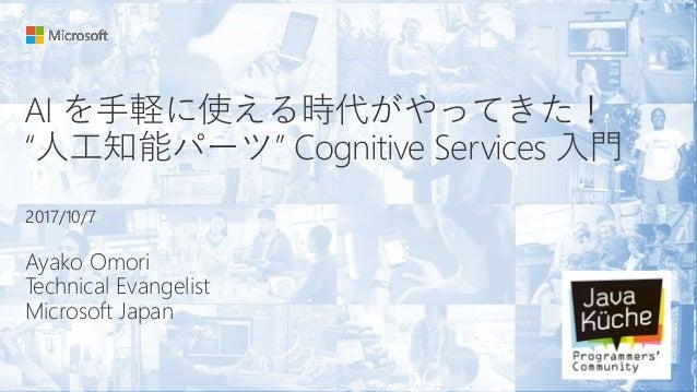 "AI を手軽に使える時代がやってきた! ""人工知能パーツ"" Cognitive Services 入門 Ayako Omori Technical Evangelist Microsoft Japan 2017/10/7"