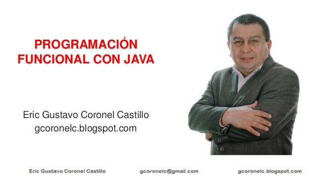 Eric Gustavo Coronel Castillo gcoronelc.blogspot.com PROGRAMACIÓN FUNCIONAL CON JAVA