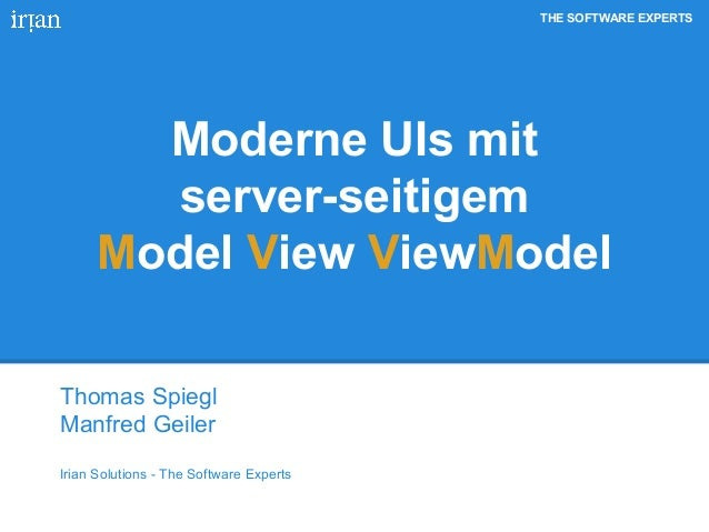 THE SOFTWARE EXPERTS Moderne UIs mit server-seitigem Model View ViewModel Thomas Spiegl Manfred Geiler Irian Solutions - T...