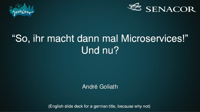"""""""So, ihr macht dann mal Microservices!"""" Und nu? André Goliath (English slide deck for a german title, because why not)"""