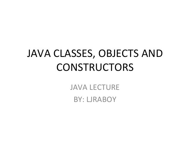 JAVA CLASSES, OBJECTS AND CONSTRUCTORS JAVA LECTURE BY: LJRABOY