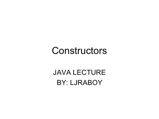 Constructors JAVA LECTURE BY: LJRABOY