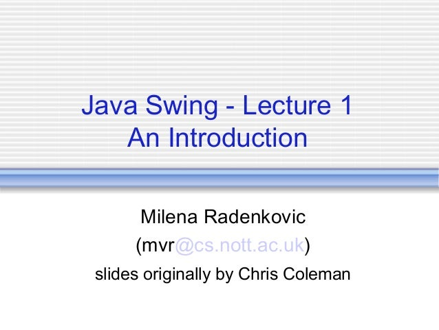 Java Swing - Lecture 1 An Introduction Milena Radenkovic (mvr@cs.nott.ac.uk) slides originally by Chris Coleman