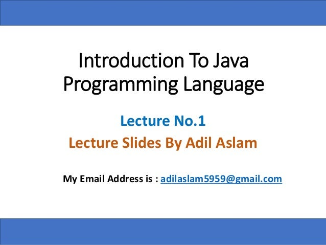 Introduction To Java Programming Language Lecture No.1 Lecture Slides By Adil Aslam My Email Address is : adilaslam5959@gm...