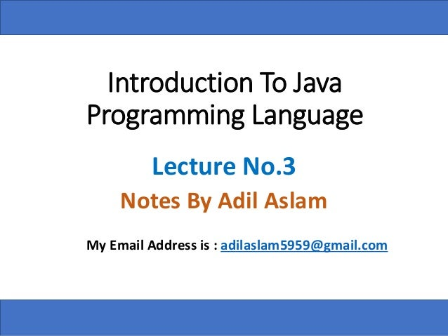 Introduction To Java Programming Language Lecture No.3 Notes By Adil Aslam My Email Address is : adilaslam5959@gmail.com