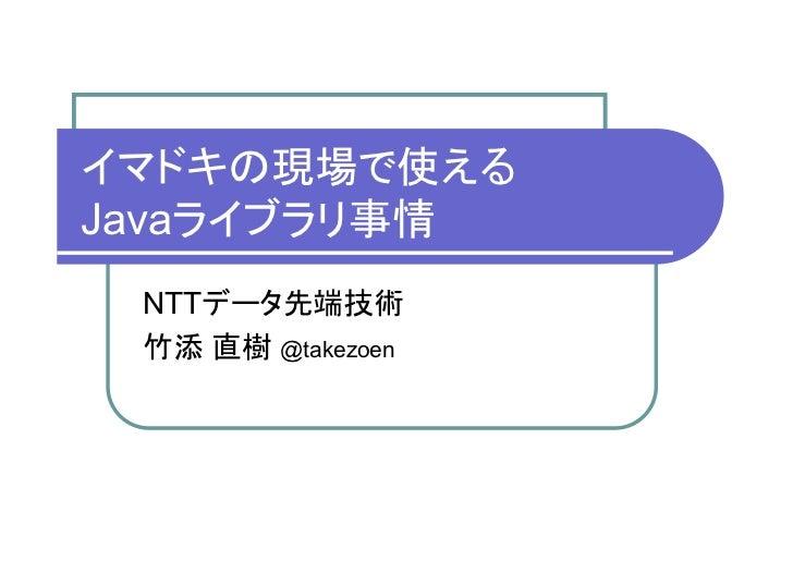 イマドキの現場で使えるJavaライブラリ事情 NTTデータ先端技術 竹添 直樹 @takezoen