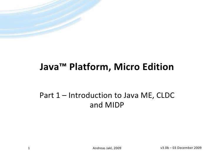 Java™ Platform, Micro Edition<br />Part 1 – Introduction to Java ME, CLDC and MIDP<br />v3.0b – 25 April 2009<br />1<br />...