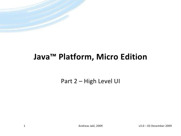 Java™Platform, Micro Edition<br />Part 2 – High Level UI<br />v3.0 – 01 April 2009<br />1<br />Andreas Jakl, 2009<br />