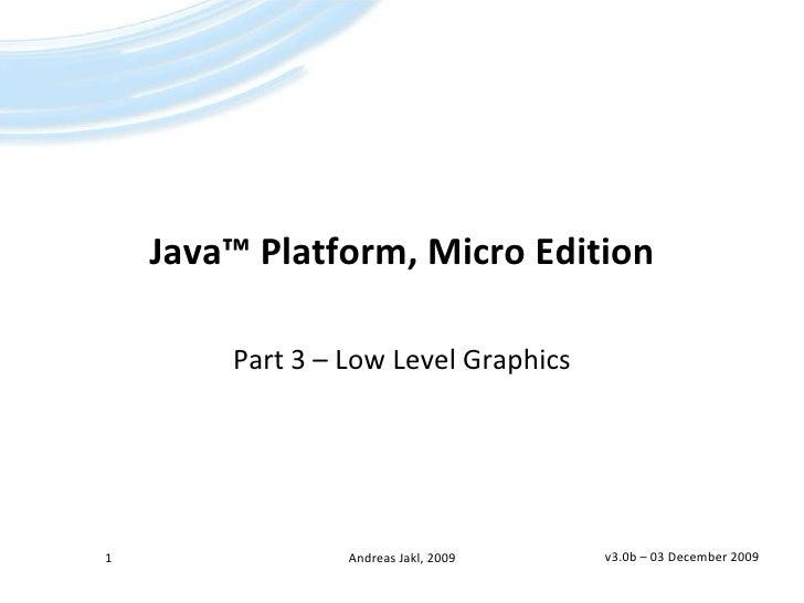 Java™Platform, Micro Edition<br />Part 3 – Low Level Graphics<br />v3.0b – 02 April 2009<br />1<br />Andreas Jakl, 2009<br />