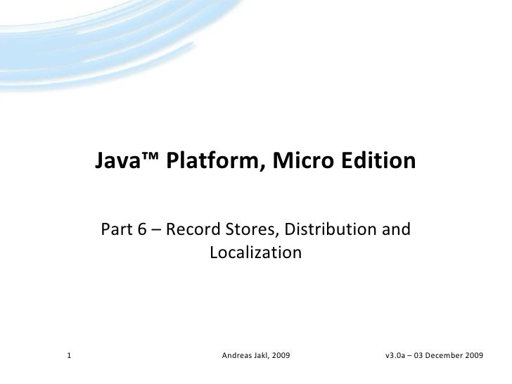 Java™Platform, Micro Edition<br />Part 6 – Record Stores, Distribution andLocalization<br />v3.0a – 14 April 2009<br />1<b...