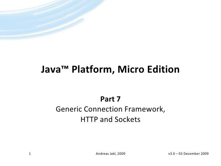 Java™Platform, Micro Edition<br />Part 7Generic Connection Framework, HTTP and Sockets<br />v3.0 – 06 April 2009<br />1<br...