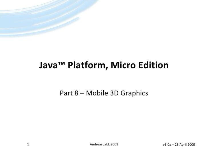 Java™ Platform, Micro Edition        Part 8 – Mobile 3D Graphics1                Andreas Jakl, 2009   v3.0a – 25 April 2009