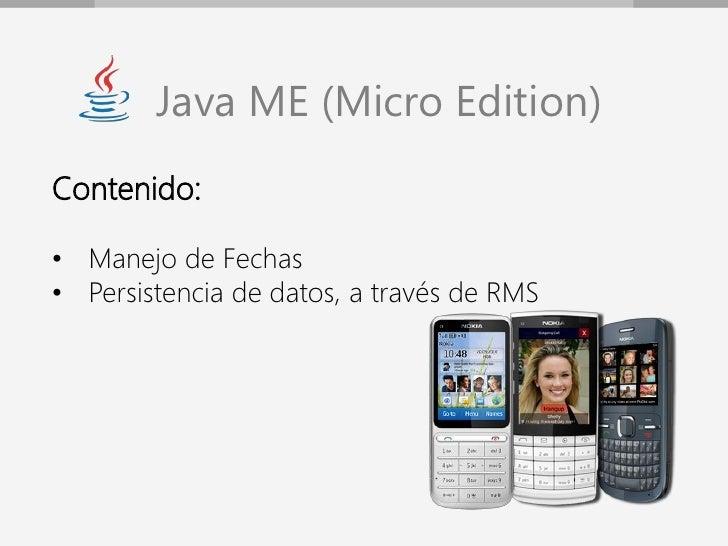 Java ME (Micro Edition)Contenido:• Manejo de Fechas• Persistencia de datos, a través de RMS