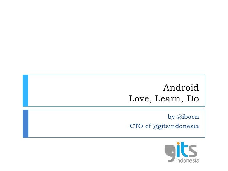 AndroidLove, Learn, Do<br />by @iboen<br />CTO of @gitsindonesia<br />