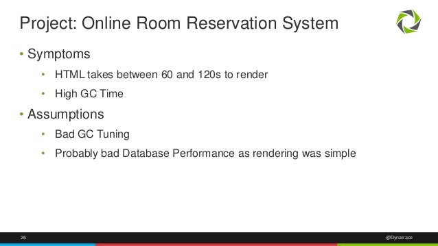 Project: Online Room Reservation System  • Symptoms  • HTML takes between 60 and 120s to render  • High GC Time  • Assumpt...