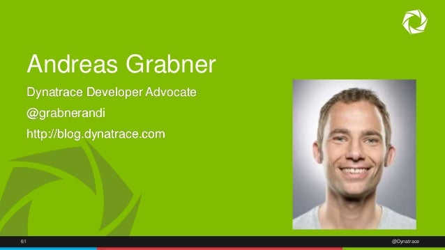 Andreas Grabner  Dynatrace Developer Advocate  @grabnerandi  http://blog.dynatrace.com  61 @Dynatrace