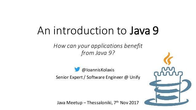 An introduction to Java 9 @IoannisKolaxis Senior Expert / Software Engineer @ Unify Java Meetup – Thessaloniki, 7th Nov 20...