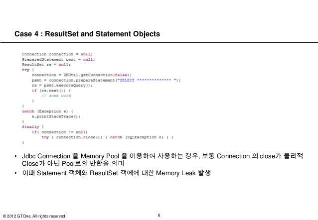 Case 4 : ResultSet and Statement Objects      • Jdbc Connection 을 Memory Pool 을 이용하여 사용하는 경우, 보통 Connection 의 close가 물리적  ...