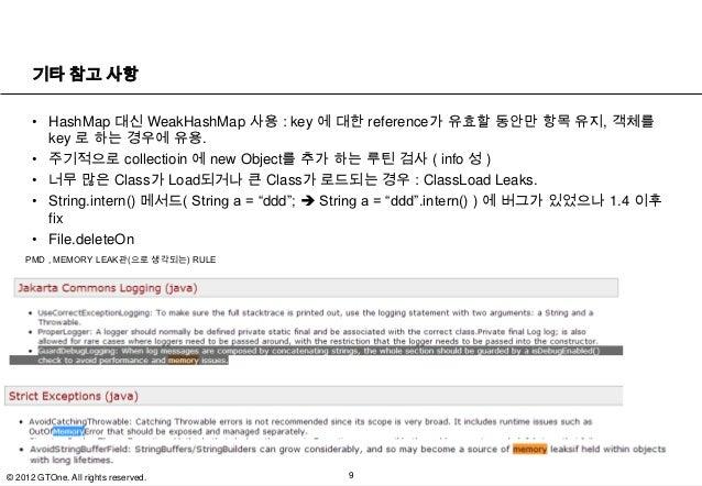 기타 참고 사항      • HashMap 대신 WeakHashMap 사용 : key 에 대한 reference가 유효할 동안만 항목 유지, 객체를        key 로 하는 경우에 유용.      • 주기적으로 co...