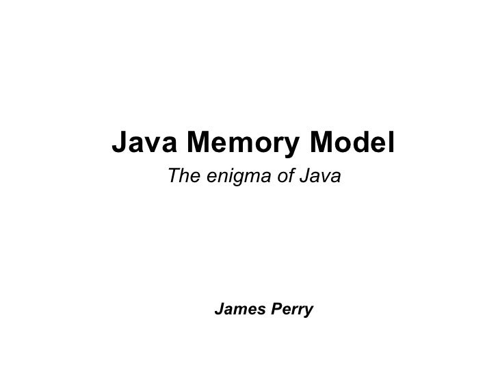 Java Memory Model    The enigma of Java            James Perry