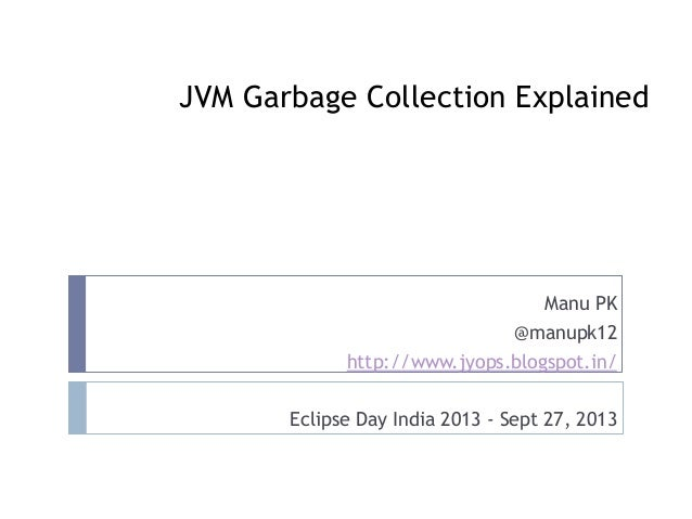 JVM Garbage Collection Explained Manu PK @manupk12 http://www.jyops.blogspot.in/ Eclipse Day India 2013 - Sept 27, 2013