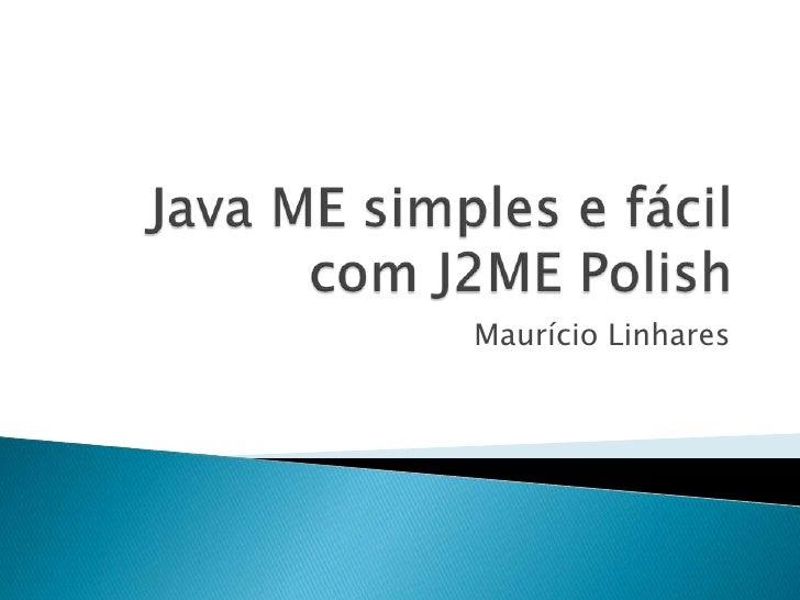 Java ME simples e fácil com J2ME Polish<br />Maurício Linhares<br />