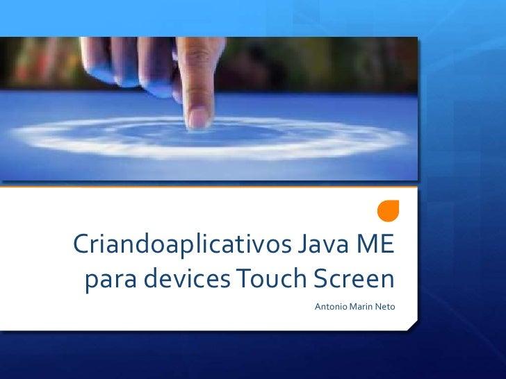 Criandoaplicativos Java ME para devices Touch Screen<br />Antonio Marin Neto<br />
