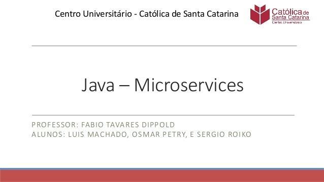 Java – Microservices PROFESSOR: FABIO TAVARES DIPPOLD ALUNOS: LUIS MACHADO, OSMAR PETRY, E SERGIO ROIKO Centro Universitár...