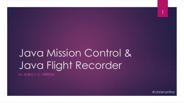 Java Mission Control & Java Flight Recorder M. ISURU T. C. PERERA 1 @chrishantha