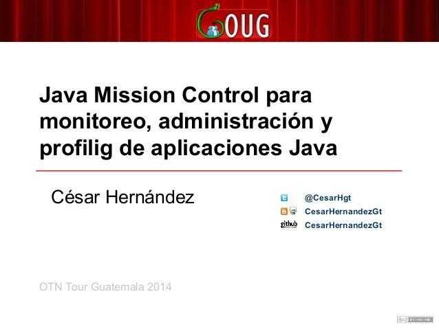Java Mission Control para monitoreo, administración y profilig de aplicaciones Java OTN Tour Guatemala 2014 César Hernánde...