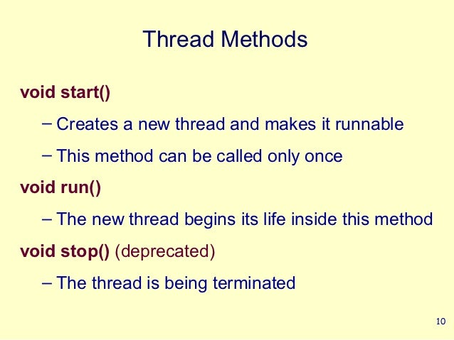 Thread Methodsvoid start()  – Creates a new thread and makes it runnable  – This method can be called only oncevoid run() ...