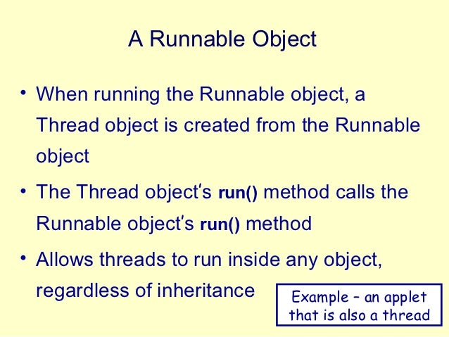A Runnable Object• When running the Runnable object, a Thread object is created from the Runnable object• The Thread objec...