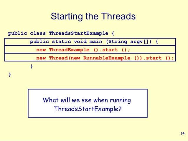 Starting the Threadspublic class ThreadsStartExample {      public static void main (String argv[]) {          new ThreadE...